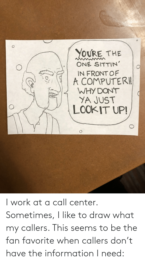 Why Dont: YOURE THE  ONE SITTIN'  IN FRONT OF  A COMPUTERI!  WHY DONT  YA JUST  LOOKIT UP! I work at a call center. Sometimes, I like to draw what my callers. This seems to be the fan favorite when callers don't have the information I need: