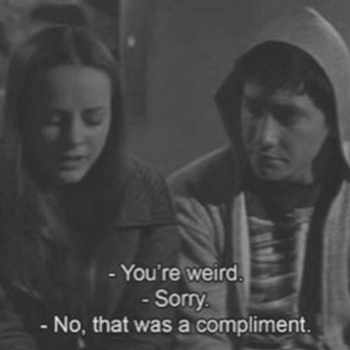 Sorry, Weird, and Youre: You're weird  Sorry  No, that was a compliment.