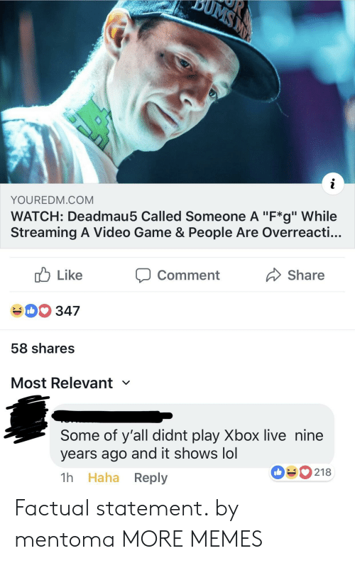 """Dank, Lol, and Memes: YOUREDM.COM  WATCH: Deadmau5 Called Someone A """"F*g"""" While  Streaming A Video Game & People Are Overreacti...  cb Like  40 347  58 shares  Most Relevant  comment  Share  Some of y'all didnt play Xbox live nine  years ago and it shows lol  1h Haha Reply  090218 Factual statement. by mentoma MORE MEMES"""