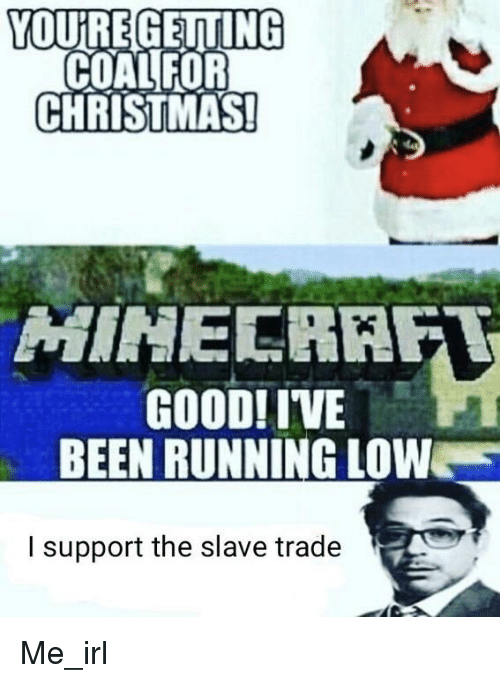 Christmas, Good, and Irl: YOUREGEITING  COALFOR  CHRISTMAS  GOOD! IVE  BEEN RUNNING LOW  l support the slave trade