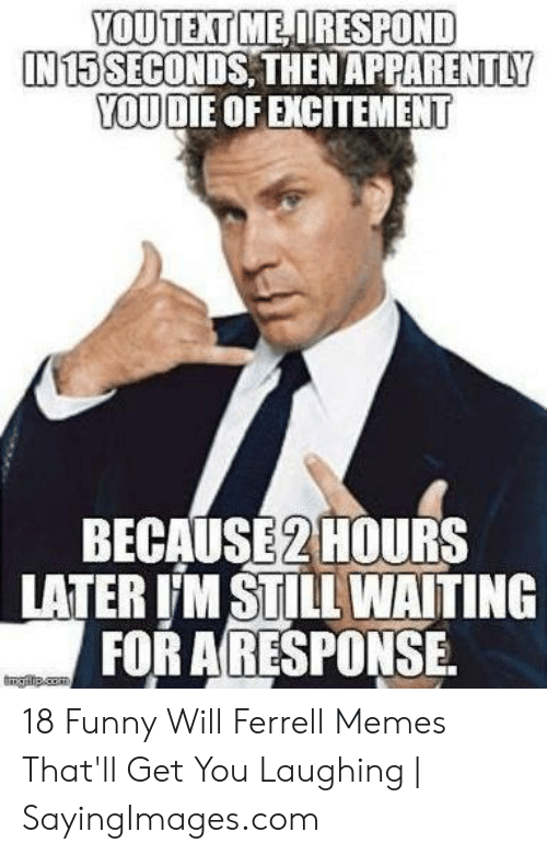 will ferrell memes: YOUTEXT ME DRESPOND  IN 15SECONDS, THEN APPARENTLY  YOU DIE OF EXCITEMENT  BECAUSE2HOURS  LATER 'M STILL WAITING  FOR ARESPONSE.  mgrip.com 18 Funny Will Ferrell Memes That'll Get You Laughing | SayingImages.com