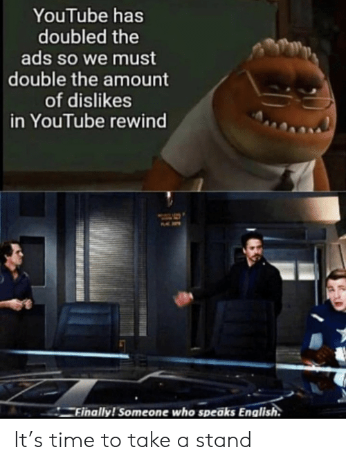 ads: YouTube has  doubled the  ads so we must  double the amount  of dislikes  in YouTube rewind  Finally! Someone who speaks English. It's time to take a stand