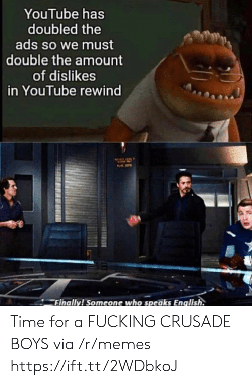 ads: YouTube has  doubled the  ads so we must  double the amount  of dislikes  in YouTube rewind  P  Finally! Someone who speaks English. Time for a FUCKING CRUSADE BOYS via /r/memes https://ift.tt/2WDbkoJ