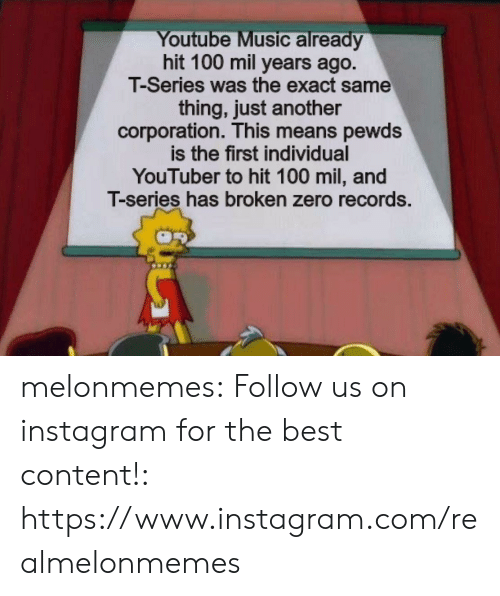 Pewds: Youtube Music already  hit 100 mil years ago.  T-Series was the exact same  thing, just another  corporation. This means pewds  is the first individual  YouTuber to hit 100 mil, and  T-series has broken zero records. melonmemes:  Follow us on instagram for the best content!: https://www.instagram.com/realmelonmemes