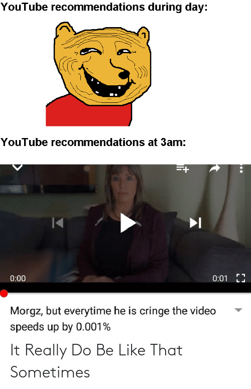 Be Like, Reddit, and youtube.com: YouTube recommendations during day:  YouTube recommendations at 3am:  0:01 LJ  0:00  Morgz, but everytime he is cringe the video  speeds up by 0.001% It Really Do Be Like That Sometimes