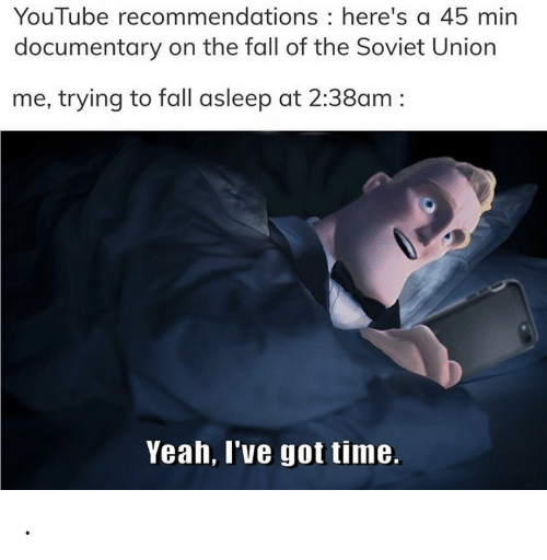 Fall, Yeah, and youtube.com: YouTube recommendations here's a 45 min  documentary on the fall of the Soviet Union  me, trying to fall asleep at 2:38am  Yeah, I've got time .