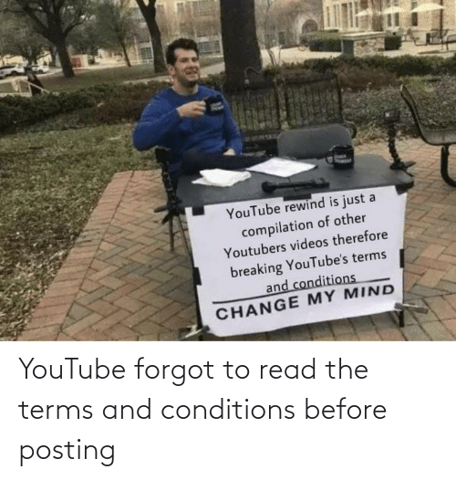 videos: YouTube rewind is just a  compilation of other  Youtubers videos therefore  breaking YouTube's terms  and conditions  CHANGE MY MIND YouTube forgot to read the terms and conditions before posting