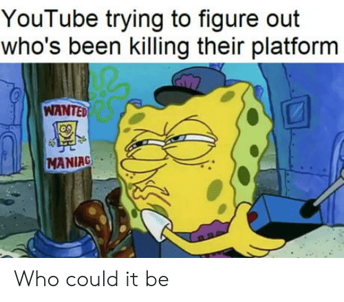 youtube.com: YouTube trying to figure out  who's been killing their platform  WANTED  MANIAC Who could it be