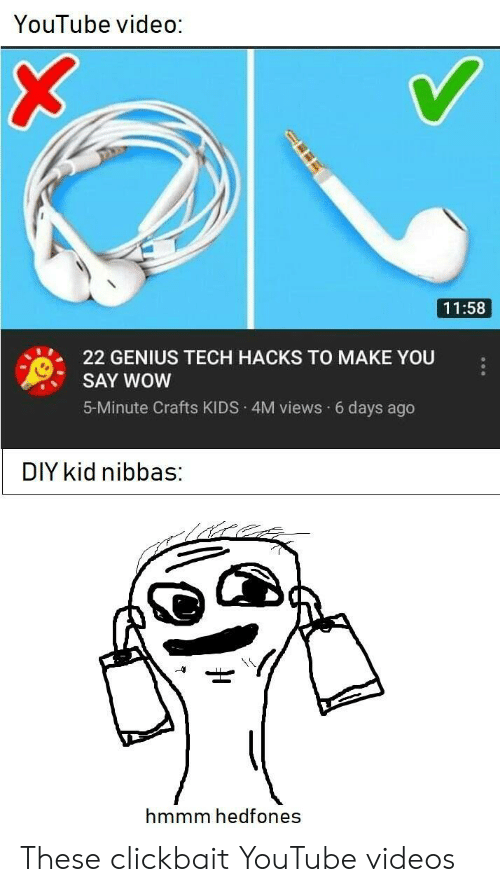 Youtube Videos: YouTube video:  11:58  22 GENIUS TECH HACKS TO MAKE YOU  SAY WOW  5-Minute Crafts KIDS 4M views 6 days ago  DIY kid nibbas:  hmmm hedfones These clickbait YouTube videos