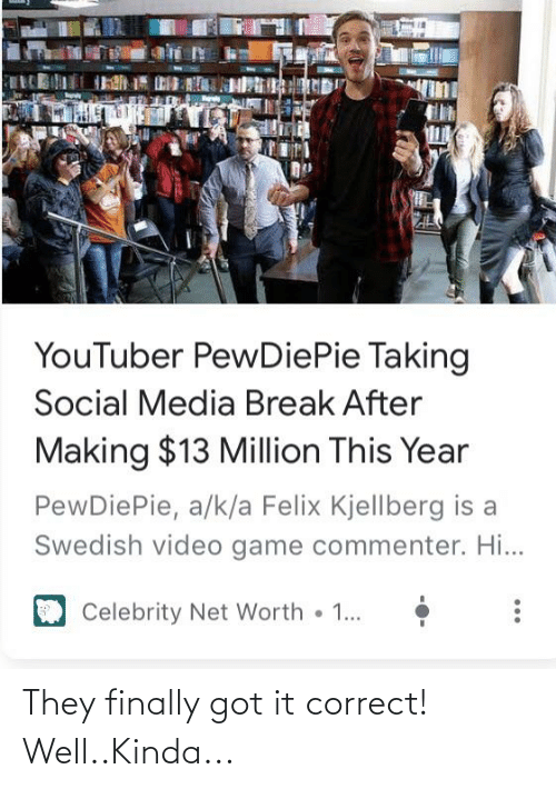 Net Worth: YouTuber PewDiePie Taking  Social Media Break After  Making $13 Million This Year  PewDiePie, a/k/a Felix Kjellberg is a  Swedish video game commenter. Hi...  Celebrity Net Worth  1... They finally got it correct! Well..Kinda...