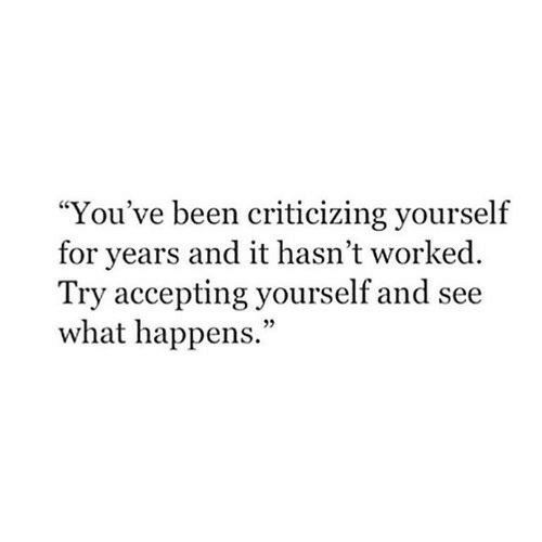 """Been, What, and For: """"You've been criticizing yourself  for years and it hasn't worked  Try accepting yourself and see  what happens.  05"""