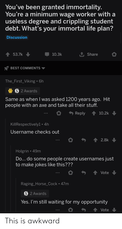 useless: You've been granted immortality.  You're a minimum wage worker with a  useless degree and crippling student  debt. What's your immortal life plan?  Discussion  1 Share  53.7k  10.3k  BEST COMMENTS  The_First_Viking • 6h  O 2 Awards  Same as when I was asked 1200 years ago. Hit  people with an axe and take all their stuff.  6 Reply  10.2k  KillRespectivelyl• 4h  Username checks out  S ↑ 2.8k  Holgrin • 49m  Do... do some people create usernames just  to make jokes like this???  Vote  Raging_Horse_Cock•47m  S 2 Awards  Yes. I'm still waiting for my opportunity  Vote This is awkward