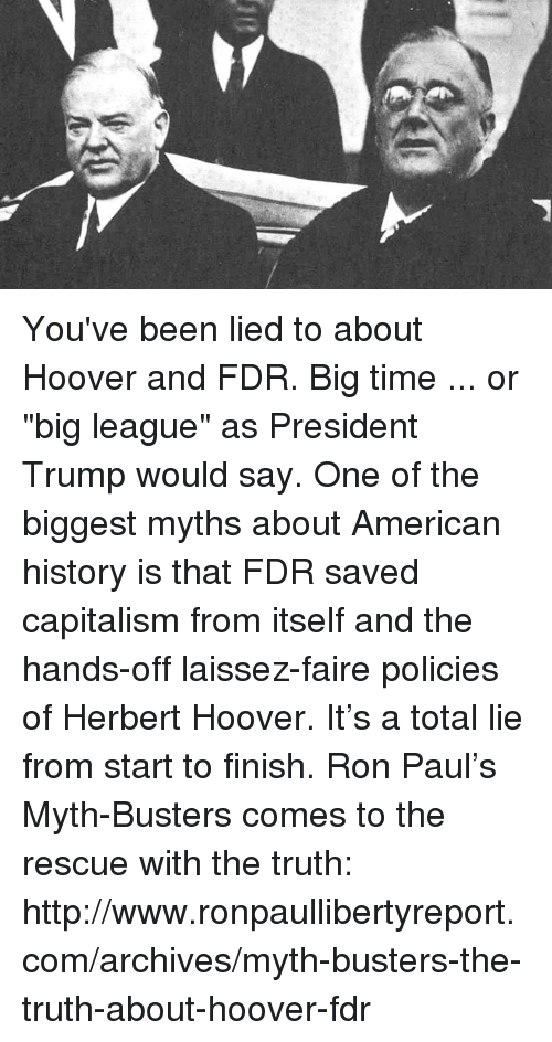"""fdr: You've been lied to about Hoover and FDR.  Big time ...  or """"big league"""" as President Trump would say.  One of the biggest myths about American history is that FDR saved capitalism from itself and the hands-off laissez-faire policies of Herbert Hoover.   It's a total lie from start to finish.   Ron Paul's Myth-Busters comes to the rescue with the truth: http://www.ronpaullibertyreport.com/archives/myth-busters-the-truth-about-hoover-fdr"""