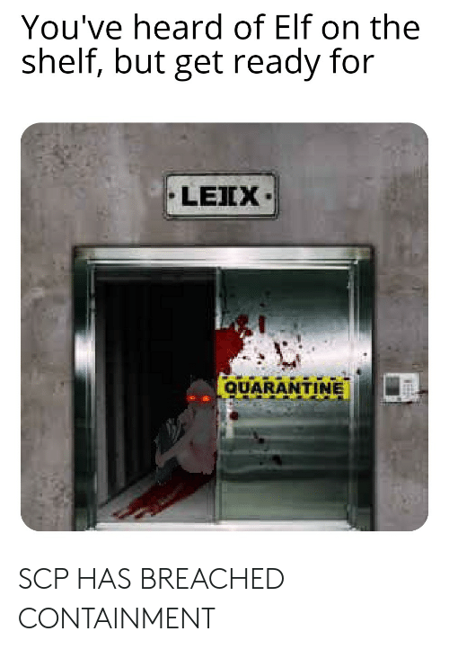 Elf, Elf on the Shelf, and Dank Memes: You've heard of Elf on the  shelf, but get ready for  LEIX  QUARANTINE SCP HAS BREACHED CONTAINMENT