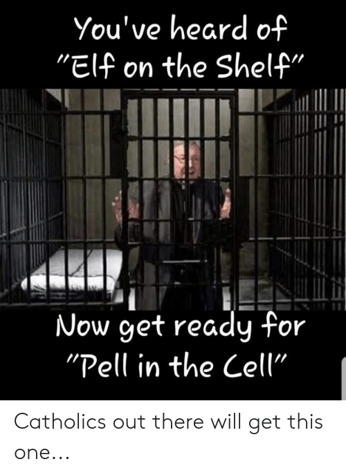 """Elf, Elf on the Shelf, and Memes: You've heard of  """"Elf on the Shelf'  Now get ready for  """"Pell in the Cell"""" Catholics out there will get this one..."""