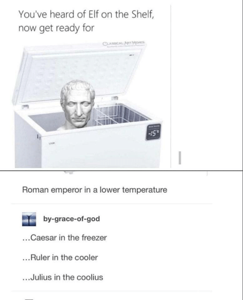 Elf, Elf on the Shelf, and God: You've heard of Elf on the Shelf,  now get ready for  -l  Roman emperor in a lower temperature  by-grace-of-god  ...Caesar in the freezer  ...Ruler in the cooler  Julius in the coolius