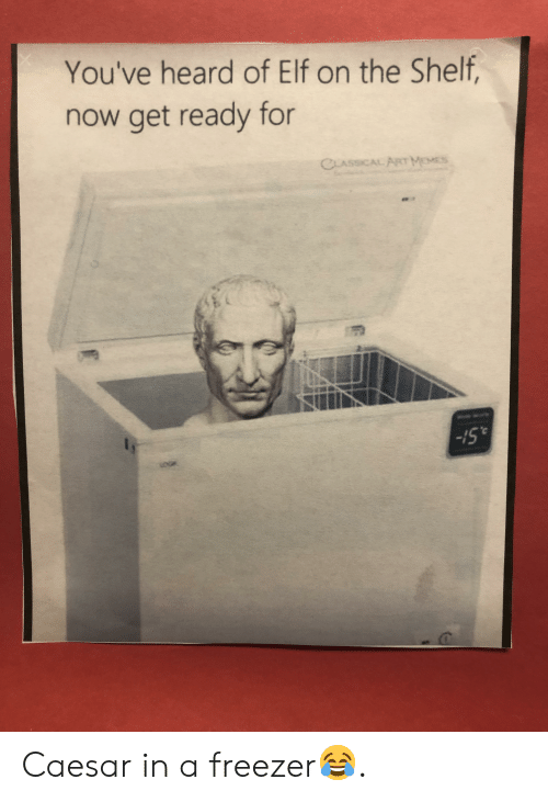 Elf, Elf on the Shelf, and Classical: You've heard of Elf on the Shelf,  now get ready for  CLASSICAL ARTMEES  &St- Caesar in a freezer😂.