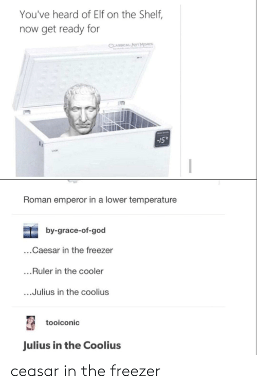 Elf, Elf on the Shelf, and God: You've heard of Elf on the Shelf,  now get ready for  CLASSICAL ANT MOMCS  15  Roman emperor in a lower temperature  by-grace-of-god  ...Caesar in the freezer  ....Ruler in the cooler  ...Julius in the coolius  tooiconic  Julius in the Coolius ceasar in the freezer