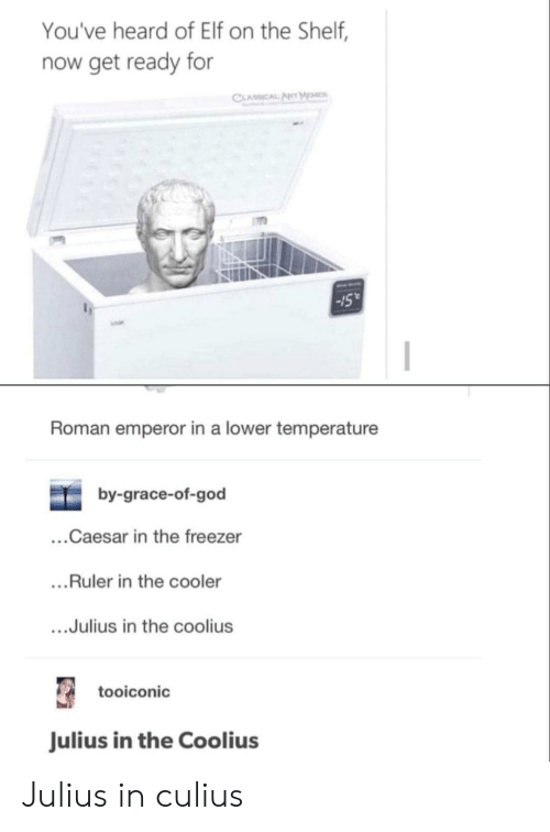 Elf, Elf on the Shelf, and God: You've heard of Elf on the Shelf,  now get ready for  CLASSICAL ANT MOMCS  15  Roman emperor in a lower temperature  by-grace-of-god  ...Caesar in the freezer  ....Ruler in the cooler  ...Julius in the coolius  tooiconic  Julius in the Coolius Julius in culius