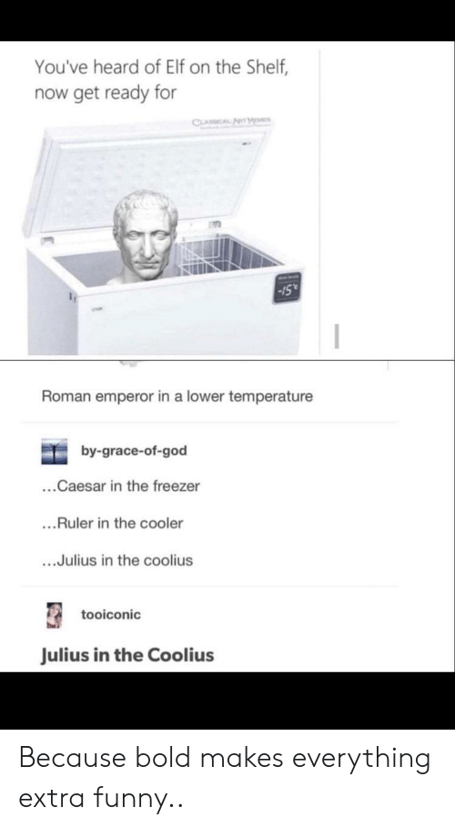 Elf, Elf on the Shelf, and Funny: You've heard of Elf on the Shelf,  now get ready for  CLASSCAL ANrM  Roman emperor in a lower temperature  by-grace-of-god  ...Caesar in the freezer  ...Ruler in the cooler  ...Julius in the coolius  tooiconic  Julius in the Coolius Because bold makes everything extra funny..