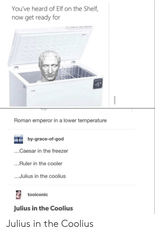Elf, Elf on the Shelf, and God: You've heard of Elf on the Shelf,  now get ready for  CLASSICAL ARYM  15  Roman emperor in a lower temperature  by-grace-of-god  ...Caesar in the freezer  ...Ruler in the cooler  ...Julius in the coolius  tooiconic  Julius in the Coolius Julius in the Coolius