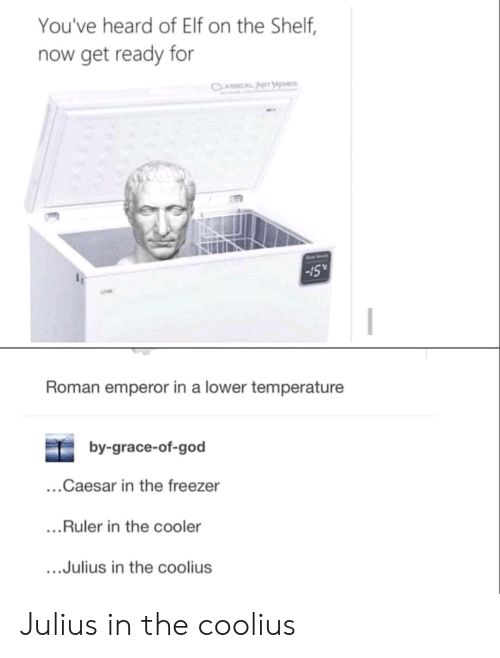 Elf, Elf on the Shelf, and God: You've heard of Elf on the Shelf,  now get ready for  CLASSICAL AT M  15  Roman emperor in a lower temperature  by-grace-of-god  ...Caesar in the freezer  ...Ruler in the cooler  .Julius in the coolius Julius in the coolius
