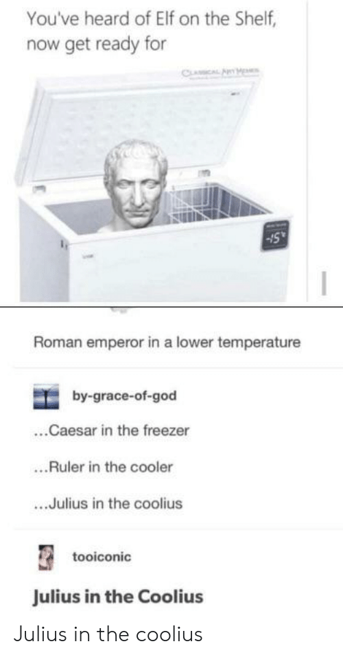 Elf, Elf on the Shelf, and God: You've heard of Elf on the Shelf,  now get ready for  CLAICAL AYM  Roman emperor in a lower temperature  by-grace-of-god  ..Caesar in the freezer  .Ruler in the cooler  ..Julius in the coolius  tooiconic  Julius in the Coolius Julius in the coolius