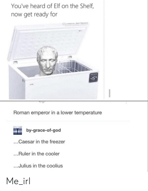 Elf, Elf on the Shelf, and God: You've heard of Elf on the Shelf,  now get ready for  CLASSCAL ANT MO  15  Roman emperor in a lower temperature  by-grace-of-god  ..Caesar in the freezer  ..Ruler in the cooler  ...Julius in the coolius Me_irl