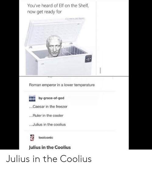 Elf, Elf on the Shelf, and God: You've heard of Elf on the Shelf,  now get ready for  CLAICAL AN  Roman emperor in a lower temperature  by-grace-of-god  ..Caesar in the freezer  ..Ruler in the cooler  ..Julius in the coolius  tooiconic  Julius in the Coolius Julius in the Coolius