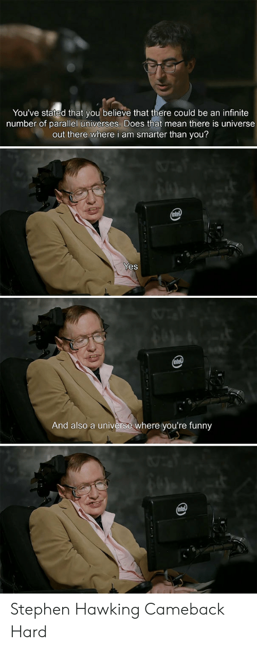 hawking: You've stated that you believe that there could be an infinite  number of parallel universes. Does that mean there is universe  out there where i am smarter than you?  Yes  And also a universe where you're funny Stephen Hawking Cameback Hard