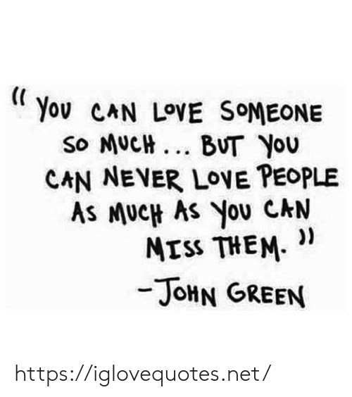 Love, Never, and John Green: Yov CAN LOVE SOMEONE  so MUCH... BUT You  CAN NEVER LOVE PEOPLE  As MUCH AS You CAN  ))  MISS THEM  -JOHN GREEN https://iglovequotes.net/