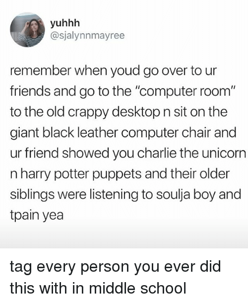 """Charlie, Friends, and Harry Potter: yuhhh  @sjalynnmayree  remember when youd go over to ur  friends and go to the """"computer room""""  to the old crappy desktop n sit on the  giant black leather computer chair and  ur friend showed you charlie the unicorn  n harry potter puppets and their older  siblings were listening to soulja boy and  tpain yea tag every person you ever did this with in middle school"""