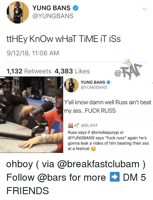 "Ass, Friends, and Memes: YUNG BANS  @YUNGBANS  ttHEy Know WHaT TİME İT İSs  9/12/18, 11:06 AM  1,132 Retweets 4,383 Likes  YUNG BANS  @YUNGBANS  Y'all know damn well Russ ain't beat  my ass.. FUCK RUSS  崰イ@6LANT  Russ says if @smokepurpp or  @YUNGBANS says ""fuck russ"" again he's  gonna leak a video of him beating their ass  at a festival ohboy ( via @breakfastclubam ) Follow @bars for more ➡️ DM 5 FRIENDS"