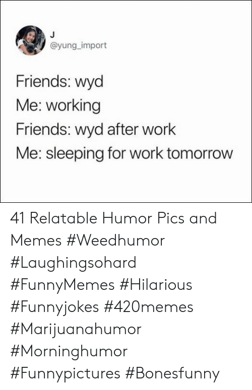 Friends, Memes, and Wyd: @yung_import  Friends: wyd  Me: working  Friends: wyd after work  Me: sleeping for work tomorrow 41 Relatable Humor Pics and Memes #Weedhumor #Laughingsohard #FunnyMemes #Hilarious #Funnyjokes #420memes #Marijuanahumor #Morninghumor #Funnypictures #Bonesfunny