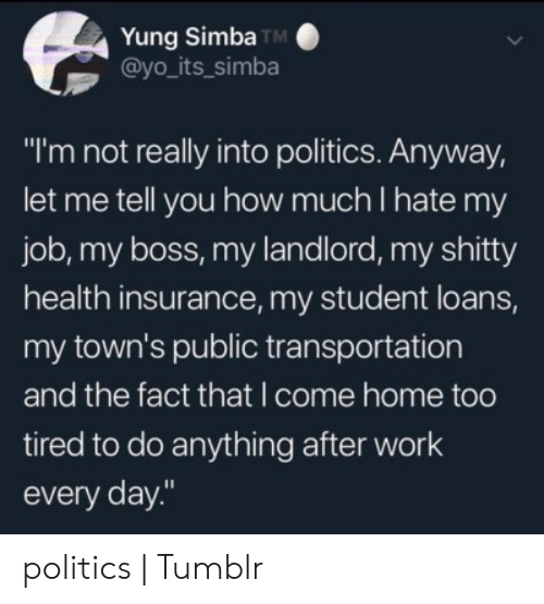 """Politics, Public Transportation, and Tumblr: Yung Simba TM  @yo_its_simba  """"I'm not really into politics. Anyway,  let me tell you how much I hate my  job, my boss, my landlord, my shitty  health insurance, my student loans,  my town's public transportation  and the fact that I come home too  tired to do anything after work  every day."""" politics 