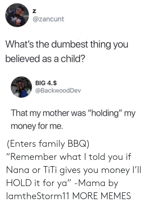 """Dank, Family, and Memes: Z  @zancunt  What's the dumbest thing you  believed as a child?  BIG 4.$  @BackwoodDev  That my mother was """"holding"""" my  money for me. (Enters family BBQ) """"Remember what I told you if Nana or TiTi gives you money I'll HOLD it for ya"""" -Mama by IamtheStorm11 MORE MEMES"""