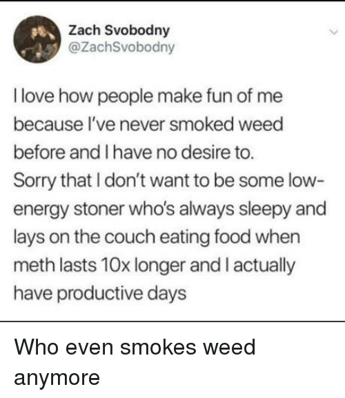 Energy, Food, and Lay's: Zach Svobodny  @ZachSvobodny  I love how people make fun of me  because l've never smoked weed  before and I have no desire to.  Sorry that I don't want to be some low-  energy stoner who's always sleepy and  lays on the couch eating food when  meth lasts 10x longer and I actually  have productive days Who even smokes weed anymore
