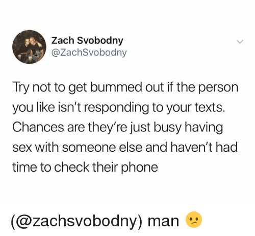 Phone, Sex, and Time: Zach Svobodny  @ZachSvobodny  Try not to get bummed out if the person  you like isn't responding to your texts.  Chances are they're just busy having  sex with someone else and haven't had  time to check their phone (@zachsvobodny) man 😕