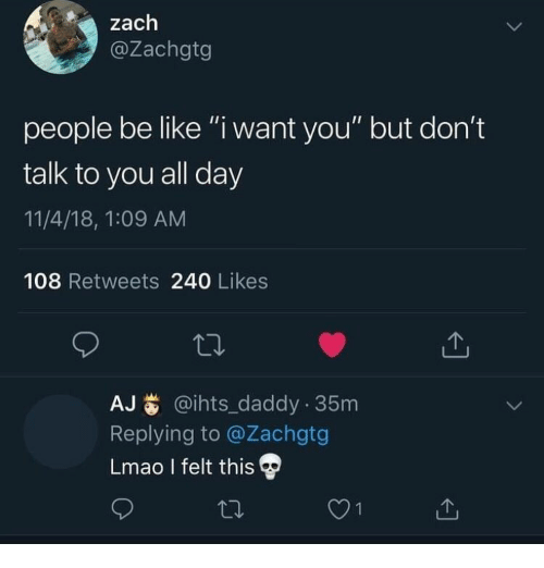 """Be Like, Lmao, and Day: zach  @Zachgtg  people be like """"i want you"""" but don't  talk to you all day  11/4/18, 1:09 AM  108 Retweets 240 Likes  AJ@ihts_daddy 35m  Replying to @Zachgtg  Lmao I felt this"""