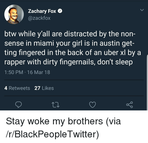 Fingered: Zachary Fox C  @zackfox  btw while y'all are distracted by the non-  sense in miami your girl is in austin get-  ting fingered in the back of an uber xl by a  rapper with dirty fingernails, don't sleep  1:50 PM 16 Mar 18  4 Retweets 27 Likes  o D <p>Stay woke my brothers (via /r/BlackPeopleTwitter)</p>