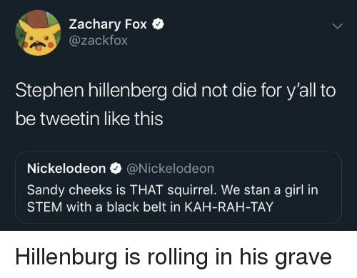 Tay: Zachary Fox Q  @zackfox  Stephen hillenberg did not die for y'all to  be tweetin like this  Nickelodeon @Nickelodeon  Sandy cheeks is THAT squirrel. We stan a girl in  STEM with a black belt in KAH-RAH-TAY Hillenburg is rolling in his grave