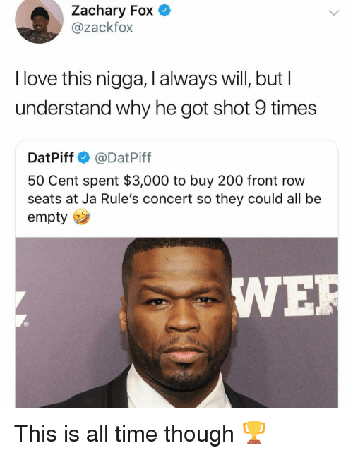50 cent: Zachary Fox  @zackfox  l love this nigga, I always will, but l  understand why he got shot 9 times  DatPiff @DatPiff  50 Cent spent $3,000 to buy 200 front row  seats at Ja Rule's concert so they could all be  empty  WE This is all time though 🏆