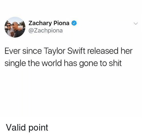 Swifting: Zachary Piona  @Zachpiona  Ever since Taylor Swift released her  single the world has gone to shit Valid point