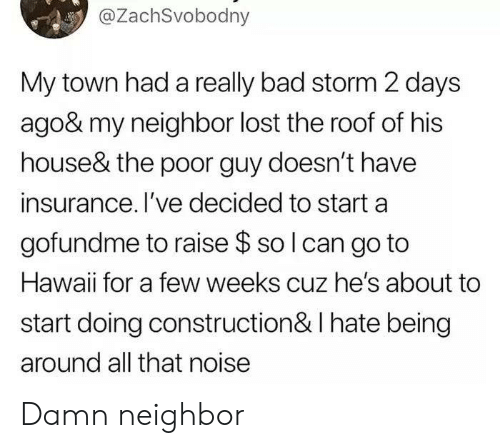 Bad, Lost, and Hawaii: @ZachSvobodny  My town had a really bad storm 2 days  ago& my neighbor lost the roof of his  house& the poor guy doesn't have  insurance. I've decided to start a  gofundme to raise $ so I can go to  Hawaii for a few weeks cuz he's about to  start doing construction & I hate being  around all that noise Damn neighbor