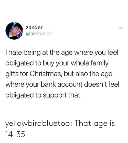 Bank: zander  @alezander  Thate being at the age where you feel  obligated to buy your whole family  gifts for Christmas, but also the age  where your bank account doesn't feel  obligated to support that. yellowbirdbluetoo: That age is 14-35