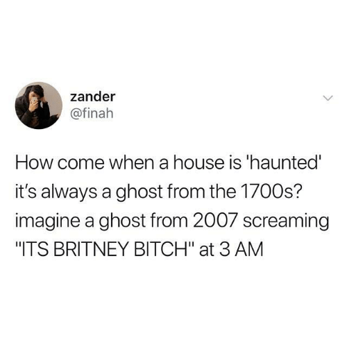 """Bitch, Dank, and Ghost: zander  @finah  How come when a house is 'haunted  it's always a ghost from the 1700s?  imagine a ghost from 2007 screaming  """"ITS BRITNEY BITCH"""" at 3 AM"""