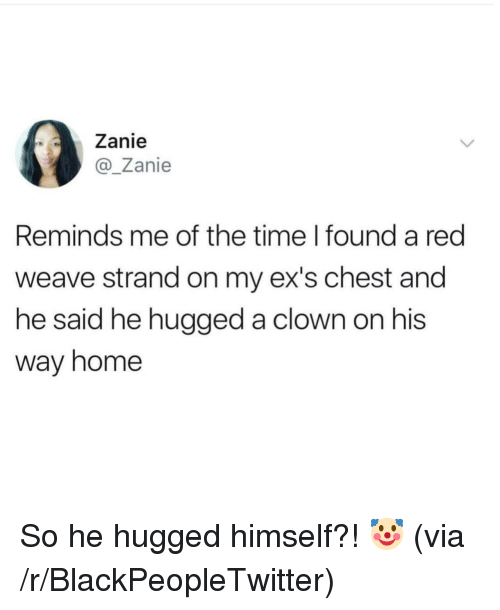 Blackpeopletwitter, Ex's, and Weave: Zanie  @Zanie  Reminds me of the time I found a red  weave strand on my ex's chest and  he said he hugged a clown on his  way home So he hugged himself?! 🤡 (via /r/BlackPeopleTwitter)