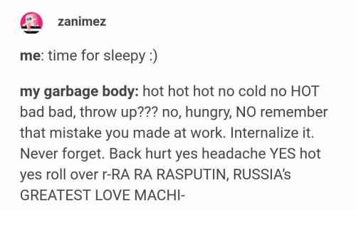 Bad, Hungry, and Love: zanimez  me: time for sleepy :)  my garbage body: hot hot hot no cold no HOT  bad bad, throw up??? no, hungry, NO remember  that mistake you made at work. Internalize it.  Never forget. Back hurt yes headache YES hot  yes roll over r-RA RA RASPUTIN, RUSSIA'S  GREATEST LOVE MACHI-