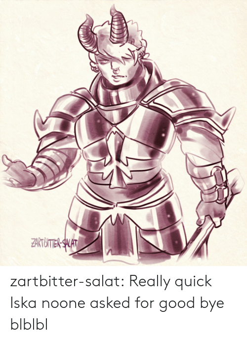 good bye: ZARTBIIER SALAT zartbitter-salat:  Really quick Iska noone asked for good bye blblbl