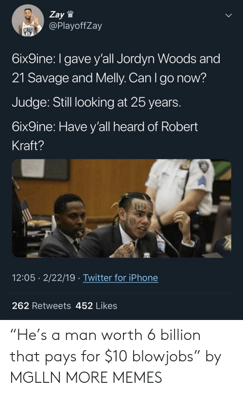 "robert kraft: Zay lW  @PlayoffZay  NETS  6ix9ine: I gave y'all Jordyn Woods and  21 Savage and Melly. Can Igo now?  Judge: Still looking at 25 years  6ix9ine: Have y'all heard of Robert  Kraft?  12:05 2/22/19 Twitter for iPhone  262 Retweets 452 Likes ""He's a man worth 6 billion that pays for $10 blowjobs"" by MGLLN MORE MEMES"